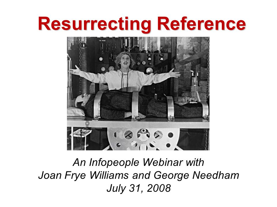 Resurrecting Reference An Infopeople Webinar with Joan Frye Williams and George Needham July 31, 2008
