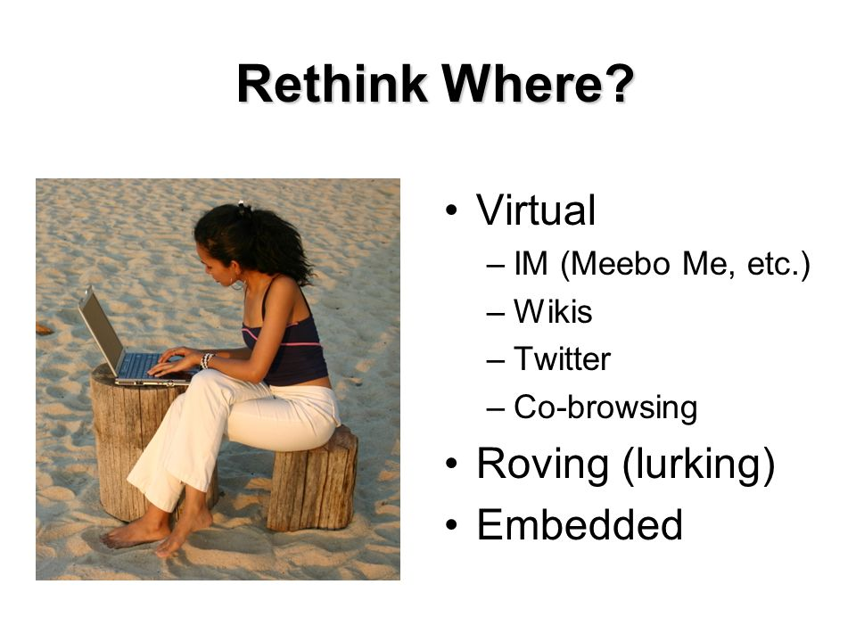 Rethink Where Virtual –IM (Meebo Me, etc.) –Wikis –Twitter –Co-browsing Roving (lurking) Embedded