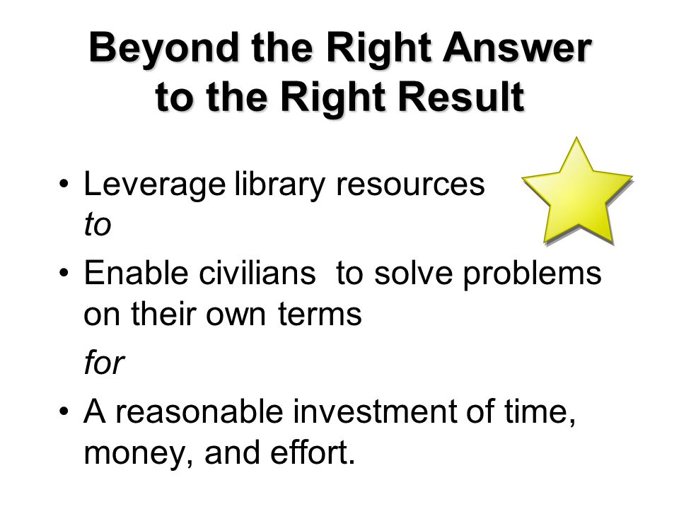 Beyond the Right Answer to the Right Result Leverage library resources to Enable civilians to solve problems on their own terms for A reasonable investment of time, money, and effort.