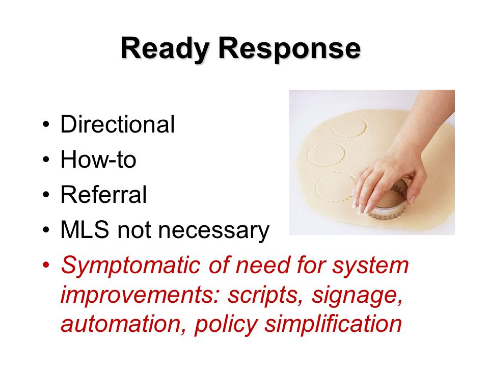 Ready Response Directional How-to Referral MLS not necessary Symptomatic of need for system improvements: scripts, signage, automation, policy simplification