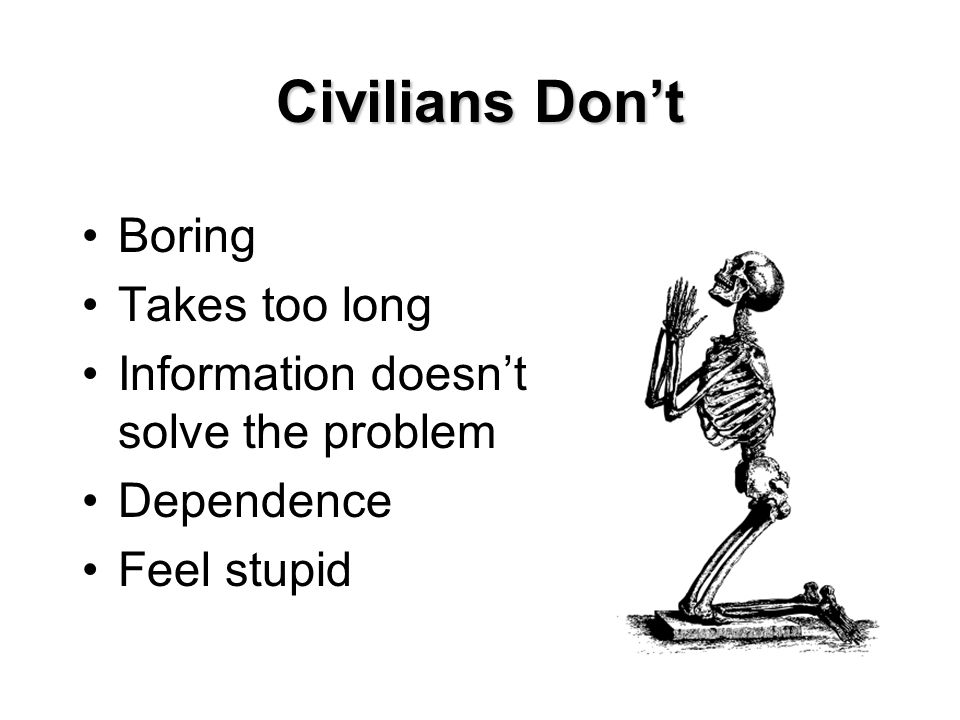Civilians Don't Boring Takes too long Information doesn't solve the problem Dependence Feel stupid
