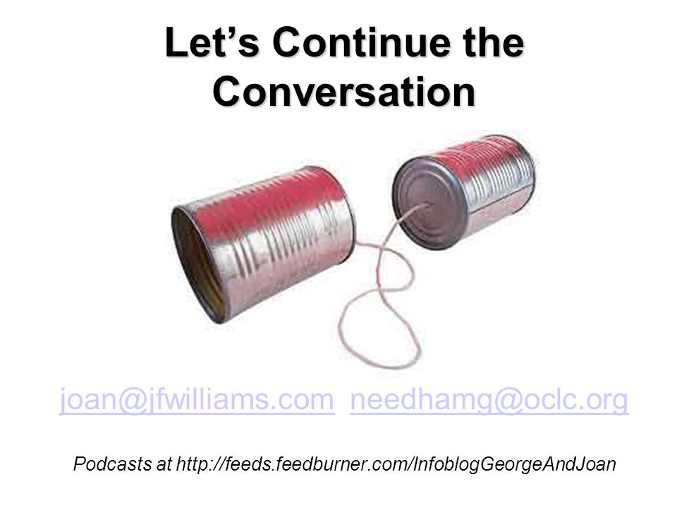 Let's Continue the Conversation joan@jfwilliams.comjoan@jfwilliams.com needhamg@oclc.orgneedhamg@oclc.org Podcasts at http://feeds.feedburner.com/InfoblogGeorgeAndJoan