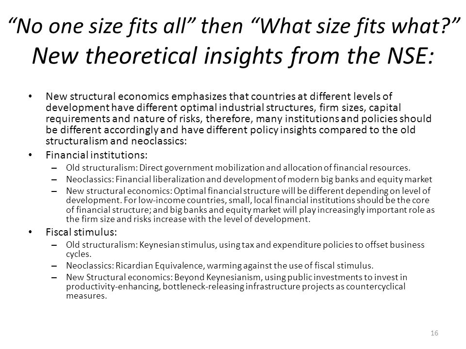 No one size fits all then What size fits what New theoretical insights from the NSE: New structural economics emphasizes that countries at different levels of development have different optimal industrial structures, firm sizes, capital requirements and nature of risks, therefore, many institutions and policies should be different accordingly and have different policy insights compared to the old structuralism and neoclassics: Financial institutions: – Old structuralism: Direct government mobilization and allocation of financial resources.