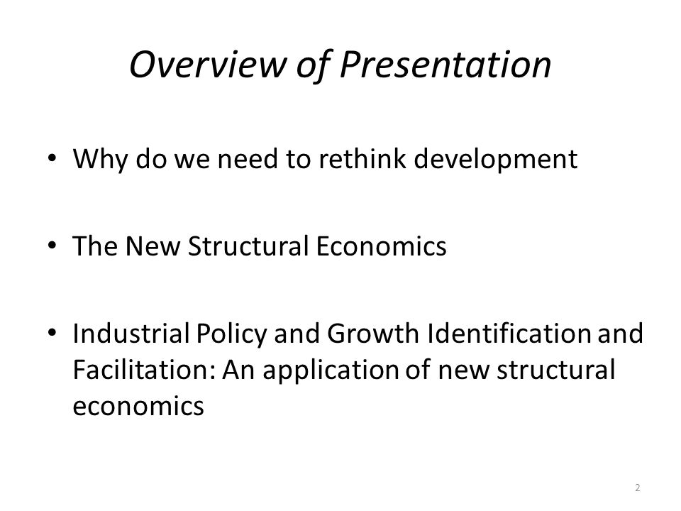 Overview of Presentation Why do we need to rethink development The New Structural Economics Industrial Policy and Growth Identification and Facilitation: An application of new structural economics 2