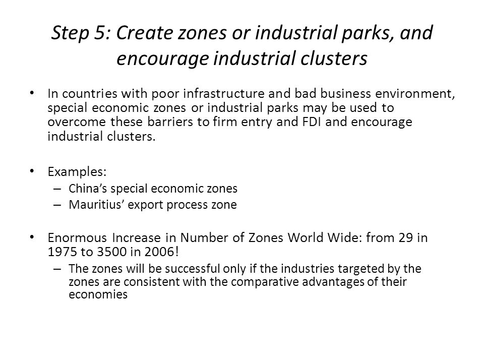 Step 5: Create zones or industrial parks, and encourage industrial clusters In countries with poor infrastructure and bad business environment, specia