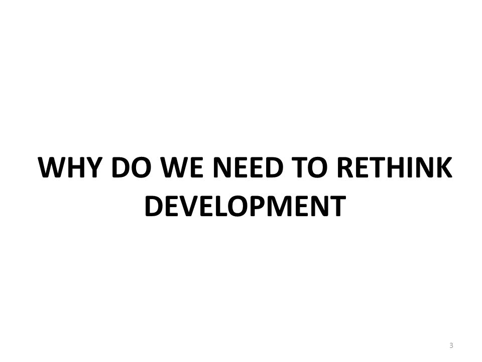 WHY DO WE NEED TO RETHINK DEVELOPMENT 3
