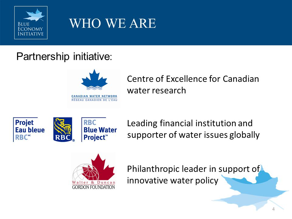 WHO WE ARE 4 Centre of Excellence for Canadian water research Leading financial institution and supporter of water issues globally Philanthropic leader in support of innovative water policy Partnership initiative :