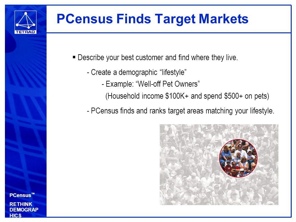 PCensus ™ RETHINK DEMOGRAP HICS PCensus Finds Target Markets  Describe your best customer and find where they live.