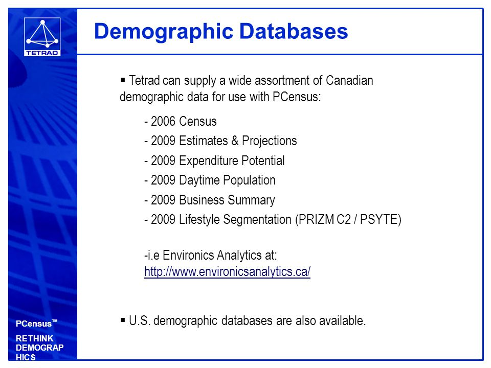 PCensus ™ RETHINK DEMOGRAP HICS Demographic Databases  Tetrad can supply a wide assortment of Canadian demographic data for use with PCensus: - 2006 Census - 2009 Estimates & Projections - 2009 Expenditure Potential - 2009 Daytime Population - 2009 Business Summary - 2009 Lifestyle Segmentation (PRIZM C2 / PSYTE) -i.e Environics Analytics at: http://www.environicsanalytics.ca/ http://www.environicsanalytics.ca/  U.S.