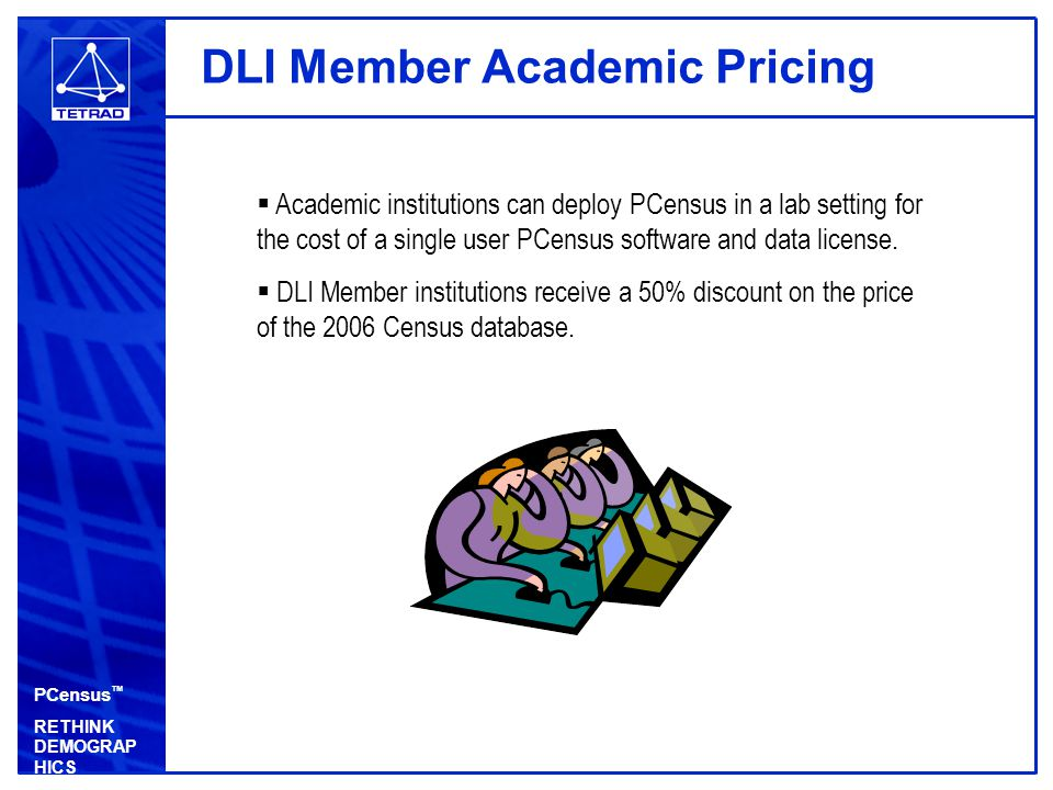 PCensus ™ RETHINK DEMOGRAP HICS DLI Member Academic Pricing  Academic institutions can deploy PCensus in a lab setting for the cost of a single user PCensus software and data license.