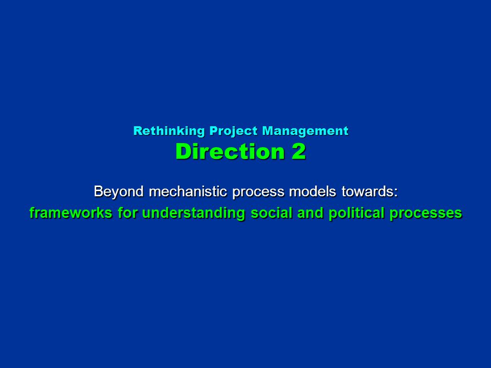Rethinking Project Management Direction 2 Beyond mechanistic process models towards: frameworks for understanding social and political processes