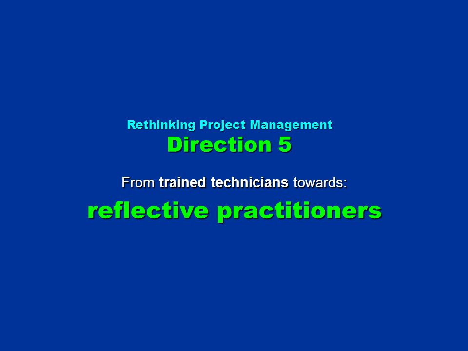 Rethinking Project Management Direction 5 From trained technicians towards: reflective practitioners