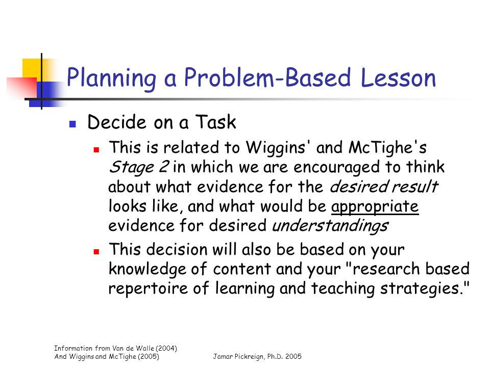 Information from Van de Walle (2004) And Wiggins and McTighe (2005)Jamar Pickreign, Ph.D. 2005 Planning a Problem-Based Lesson Decide on a Task This i