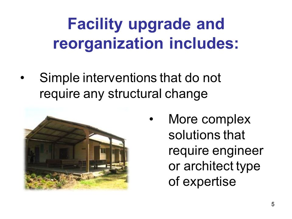 Facility upgrade and reorganization includes: More complex solutions that require engineer or architect type of expertise 5 Simple interventions that