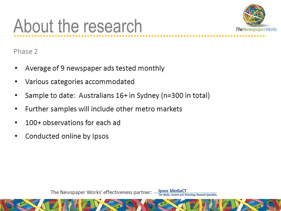 Average of 9 newspaper ads tested monthly Various categories accommodated Sample to date: Australians 16+ in Sydney (n=300 in total) Further samples will include other metro markets 100+ observations for each ad Conducted online by Ipsos About the research Phase 2 The Newspaper Works' effectiveness partner: