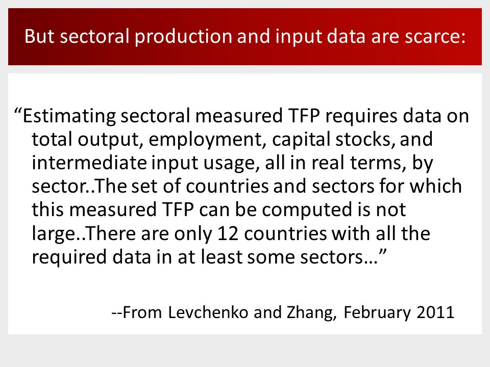 But sectoral production and input data are scarce: Estimating sectoral measured TFP requires data on total output, employment, capital stocks, and intermediate input usage, all in real terms, by sector..The set of countries and sectors for which this measured TFP can be computed is not large..There are only 12 countries with all the required data in at least some sectors… --From Levchenko and Zhang, February 2011