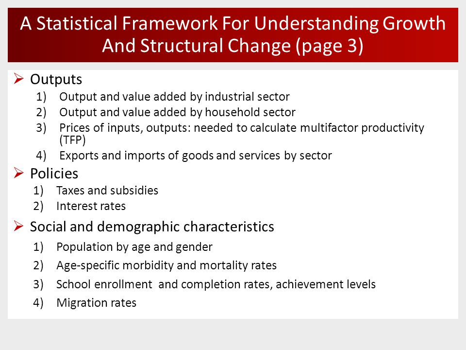 A Statistical Framework For Understanding Growth And Structural Change (page 3)  Outputs 1)Output and value added by industrial sector 2)Output and value added by household sector 3)Prices of inputs, outputs: needed to calculate multifactor productivity (TFP) 4)Exports and imports of goods and services by sector  Policies 1)Taxes and subsidies 2)Interest rates  Social and demographic characteristics 1)Population by age and gender 2)Age-specific morbidity and mortality rates 3)School enrollment and completion rates, achievement levels 4)Migration rates