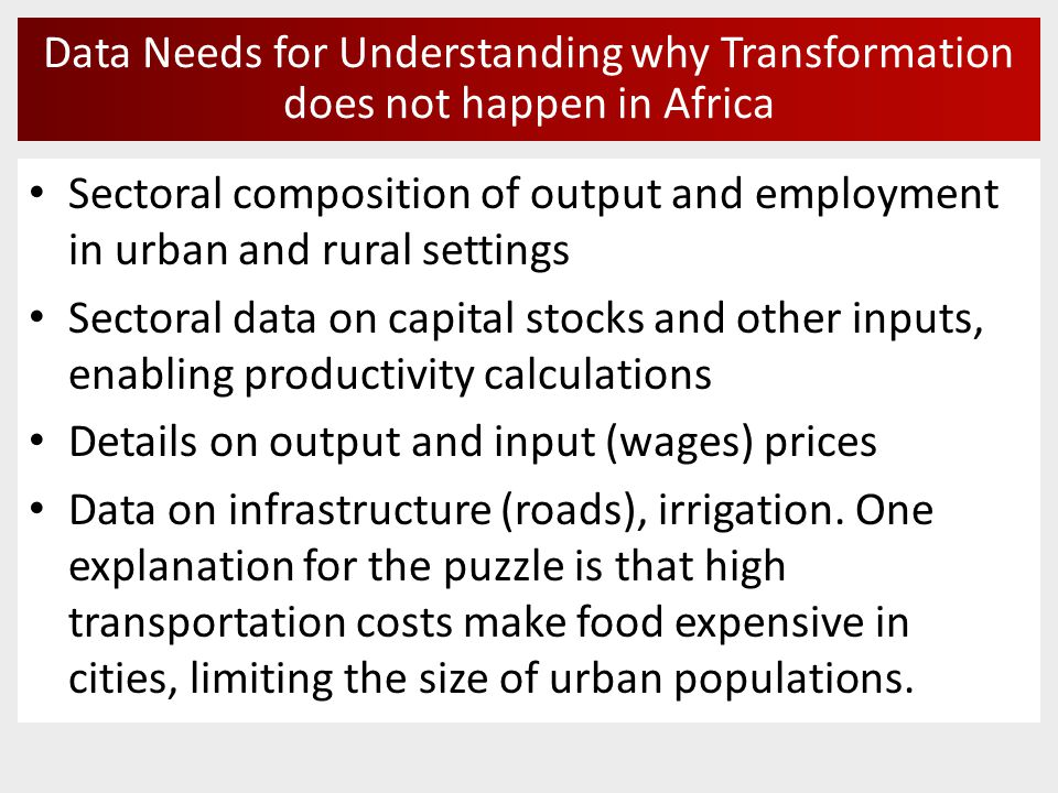 Data Needs for Understanding why Transformation does not happen in Africa Sectoral composition of output and employment in urban and rural settings Sectoral data on capital stocks and other inputs, enabling productivity calculations Details on output and input (wages) prices Data on infrastructure (roads), irrigation.