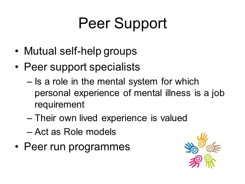 Peer Support Mutual self-help groups Peer support specialists –Is a role in the mental system for which personal experience of mental illness is a job requirement –Their own lived experience is valued –Act as Role models Peer run programmes