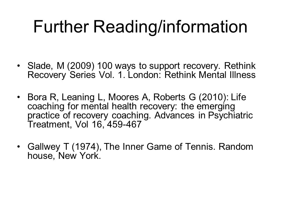Further Reading/information Slade, M (2009) 100 ways to support recovery.