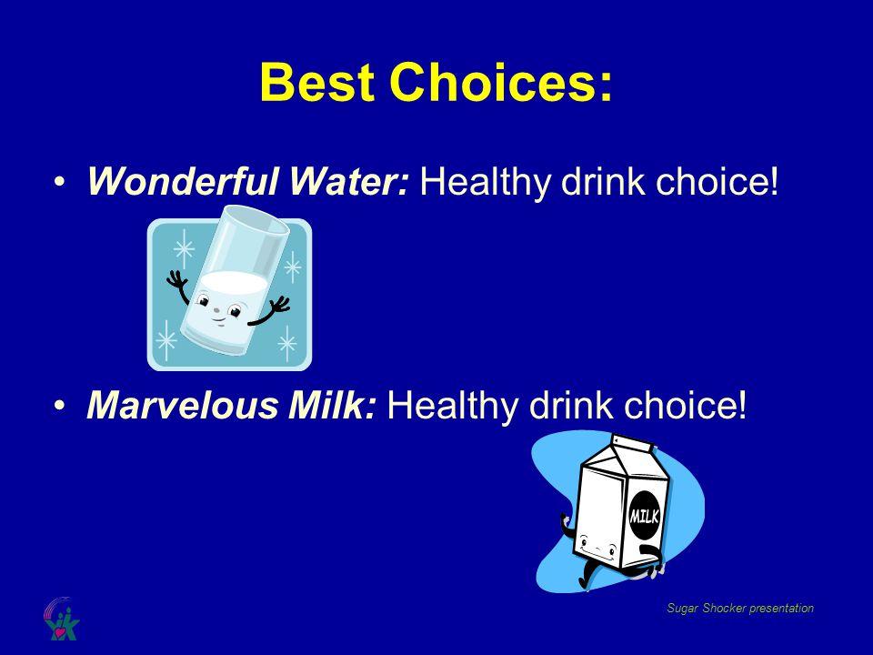 Sugar Shocker presentation Best Choices: Wonderful Water: Healthy drink choice! Marvelous Milk: Healthy drink choice!