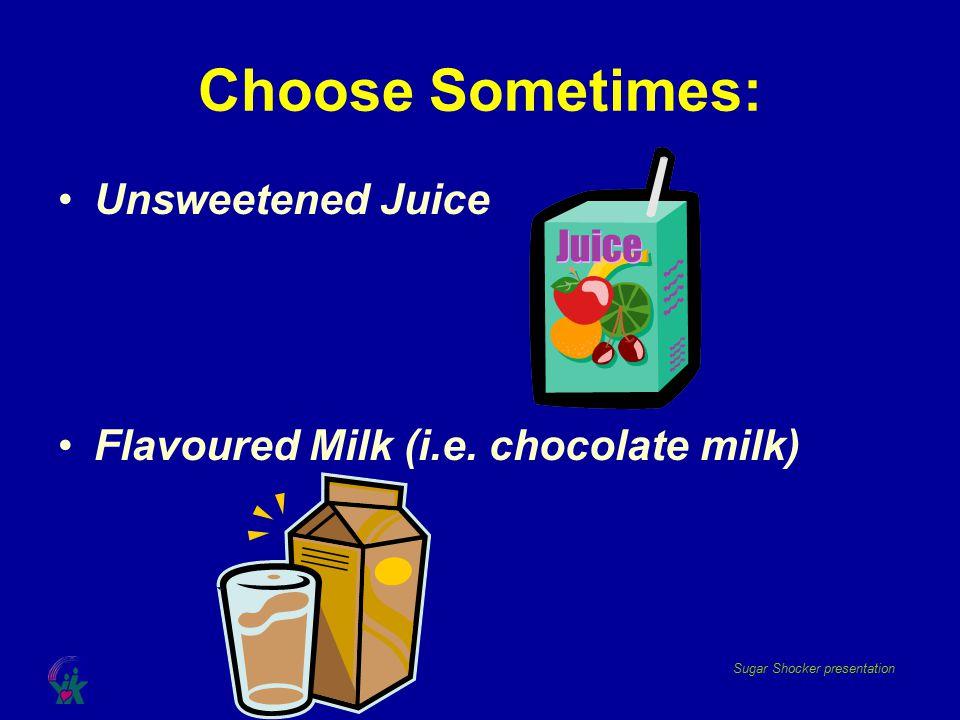 Sugar Shocker presentation Choose Sometimes: Unsweetened Juice Flavoured Milk (i.e. chocolate milk)