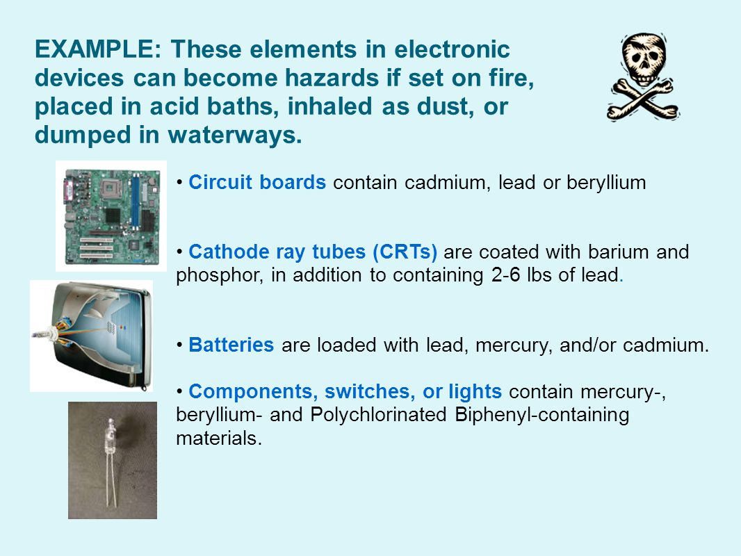 Circuit boards contain cadmium, lead or beryllium Cathode ray tubes (CRTs) are coated with barium and phosphor, in addition to containing 2-6 lbs of lead.