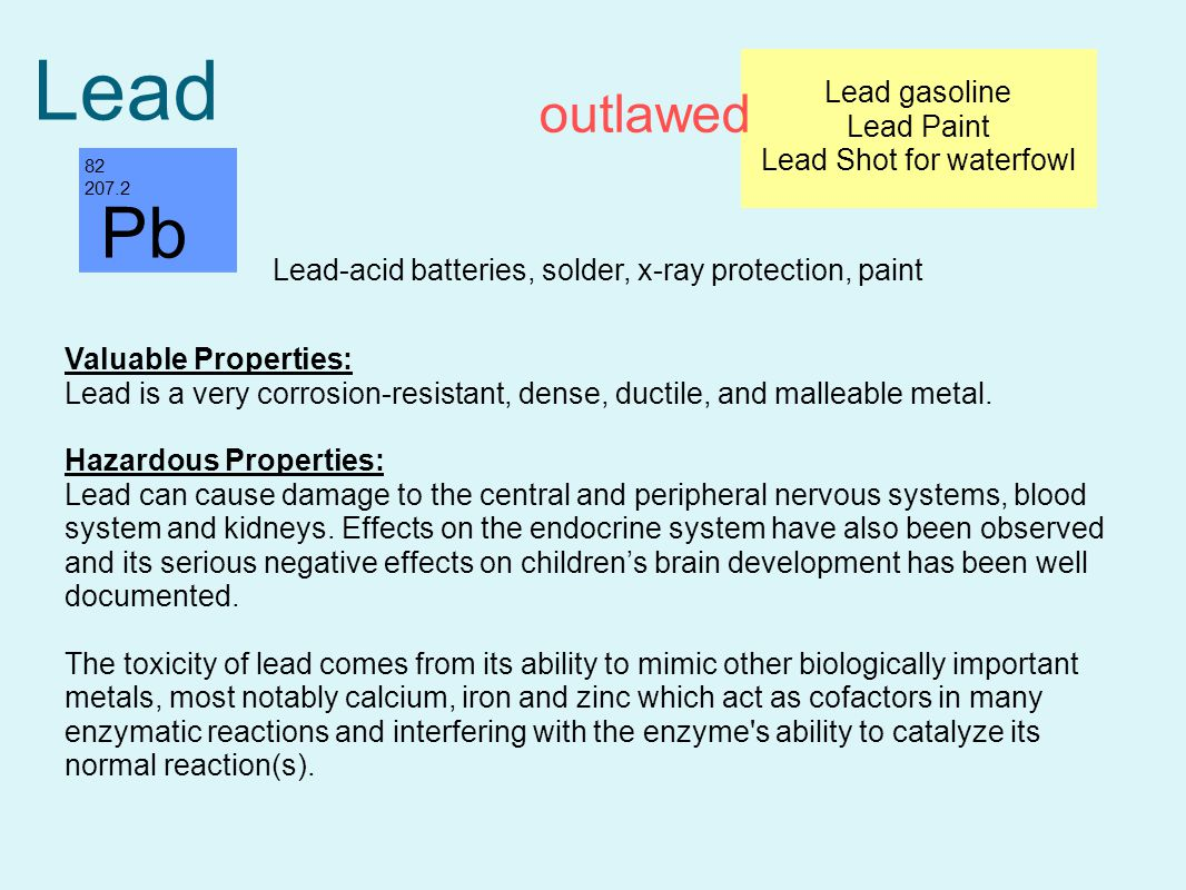 Lead 82 207.2 Valuable Properties: Lead is a very corrosion-resistant, dense, ductile, and malleable metal.