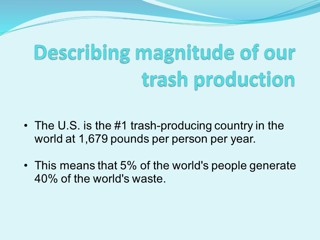 The U.S.is the #1 trash-producing country in the world at 1,679 pounds per person per year.