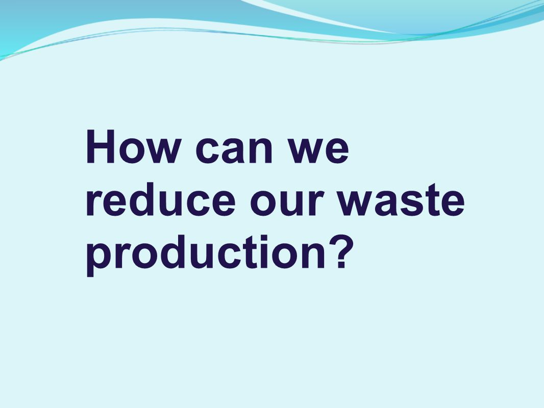 How can we reduce our waste production?