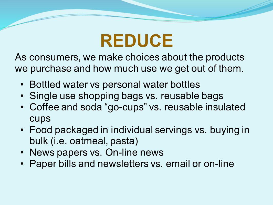 REDUCE Bottled water vs personal water bottles Single use shopping bags vs.