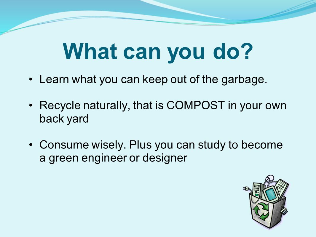 What can you do.Learn what you can keep out of the garbage.