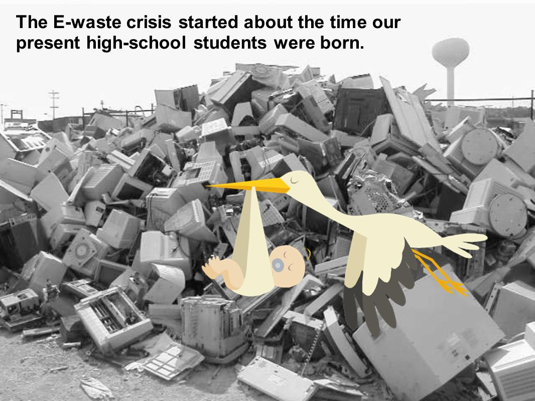 Photo courtesy of Recycling Council of Ontario The E-waste crisis started about the time our present high-school students were born.
