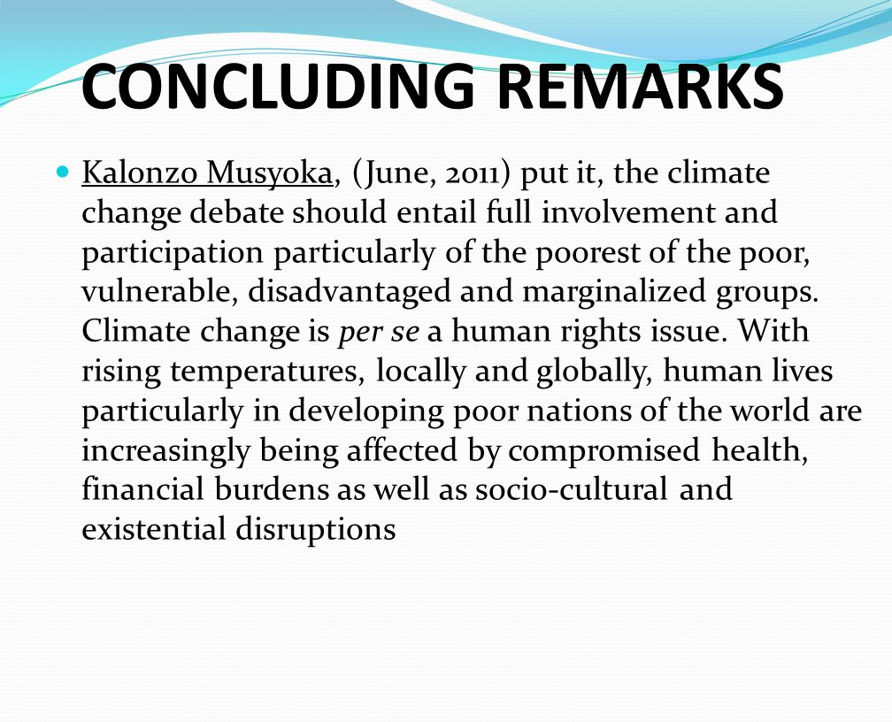 CONCLUDING REMARKS Kalonzo Musyoka, (June, 2011) put it, the climate change debate should entail full involvement and participation particularly of the poorest of the poor, vulnerable, disadvantaged and marginalized groups.