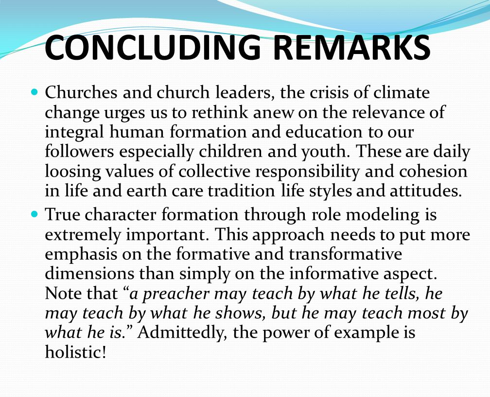 CONCLUDING REMARKS Churches and church leaders, the crisis of climate change urges us to rethink anew on the relevance of integral human formation and education to our followers especially children and youth.