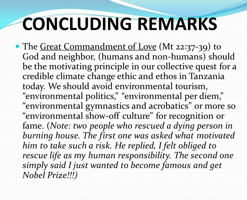 CONCLUDING REMARKS The Great Commandment of Love (Mt 22:37-39) to God and neighbor, (humans and non-humans) should be the motivating principle in our collective quest for a credible climate change ethic and ethos in Tanzania today.
