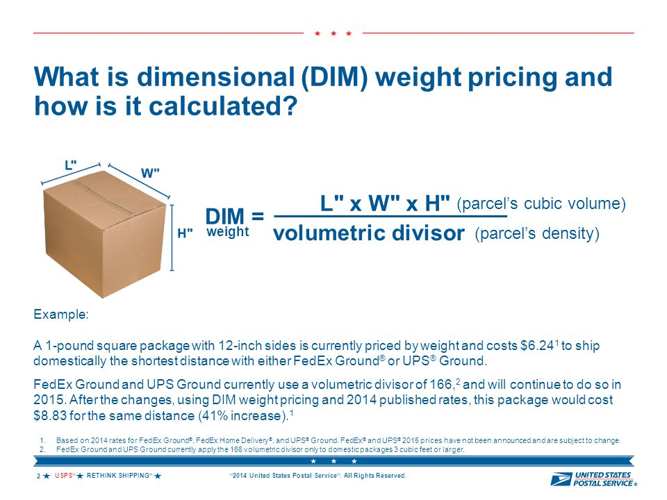 USPS ® RETHINK SHIPPING ™  © 2014 United States Postal Service ®. All Rights Reserved. What is dimensional (DIM) weight pricing and how is it calcu