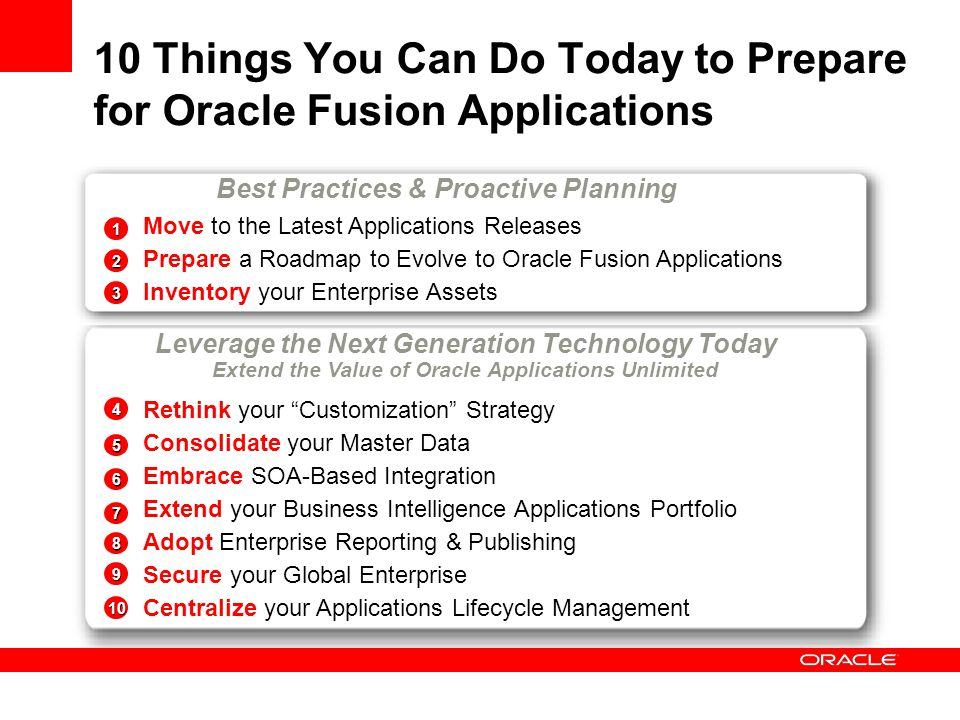 Key Message to Take Away Leverage Next Generation Technology Today Short-Term (within the next year) Low risk, Get your feet wet projects Focus on tactical projects and quick wins Examples: 1) BI Publisher 2) Enterprise Manager with Applications Packs Build your skill set SOA Platform, OBI EE, Oracle Identity Management, JDeveloper and ADF Medium-Term (one to 4 years) Higher impact projects Examples: 1) Standardize your BI solutions with OBI EE 2) Embrace SOA-based Integration, AIA 3) Externalize your Applications Security Long-Term (four or more years out)