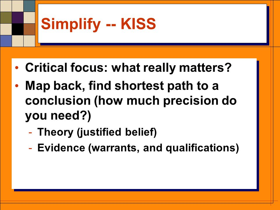 Simplify -- KISS Critical focus: what really matters? Map back, find shortest path to a conclusion (how much precision do you need?) -Theory (justifie