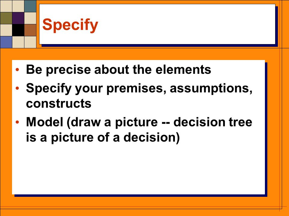 Specify Be precise about the elements Specify your premises, assumptions, constructs Model (draw a picture -- decision tree is a picture of a decision) Be precise about the elements Specify your premises, assumptions, constructs Model (draw a picture -- decision tree is a picture of a decision)
