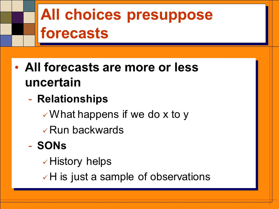 All choices presuppose forecasts All forecasts are more or less uncertain -Relationships What happens if we do x to y Run backwards -SONs History helps H is just a sample of observations All forecasts are more or less uncertain -Relationships What happens if we do x to y Run backwards -SONs History helps H is just a sample of observations
