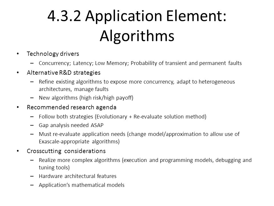 4.3.2 Application Element: Algorithms Technology drivers – Concurrency; Latency; Low Memory; Probability of transient and permanent faults Alternative R&D strategies – Refine existing algorithms to expose more concurrency, adapt to heterogeneous architectures, manage faults – New algorithms (high risk/high payoff) Recommended research agenda – Follow both strategies (Evolutionary + Re-evaluate solution method) – Gap analysis needed ASAP – Must re-evaluate application needs (change model/approximation to allow use of Exascale-appropriate algorithms) Crosscutting considerations – Realize more complex algorithms (execution and programming models, debugging and tuning tools) – Hardware architectural features – Application's mathematical models