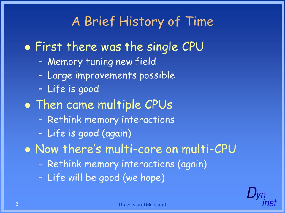 University of Maryland 2 A Brief History of Time First there was the single CPU –Memory tuning new field –Large improvements possible –Life is good Then came multiple CPUs –Rethink memory interactions –Life is good (again) Now there's multi-core on multi-CPU –Rethink memory interactions (again) –Life will be good (we hope)