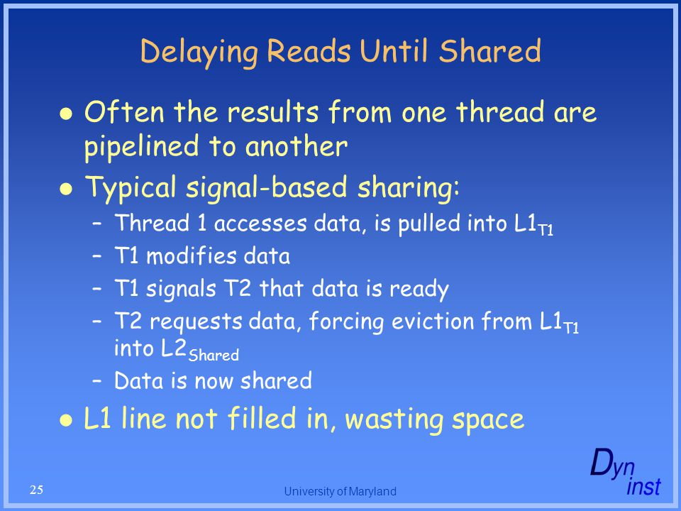 University of Maryland 25 Delaying Reads Until Shared Often the results from one thread are pipelined to another Typical signal-based sharing: –Thread 1 accesses data, is pulled into L1 T1 –T1 modifies data –T1 signals T2 that data is ready –T2 requests data, forcing eviction from L1 T1 into L2 Shared –Data is now shared L1 line not filled in, wasting space