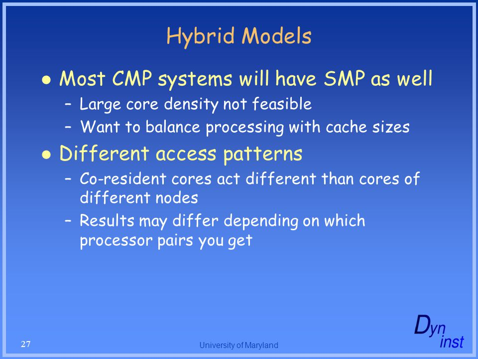 University of Maryland 27 Hybrid Models Most CMP systems will have SMP as well –Large core density not feasible –Want to balance processing with cache sizes Different access patterns –Co-resident cores act different than cores of different nodes –Results may differ depending on which processor pairs you get