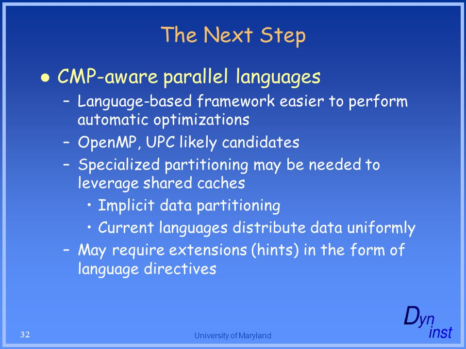 University of Maryland 32 The Next Step CMP-aware parallel languages –Language-based framework easier to perform automatic optimizations –OpenMP, UPC likely candidates –Specialized partitioning may be needed to leverage shared caches Implicit data partitioning Current languages distribute data uniformly –May require extensions (hints) in the form of language directives