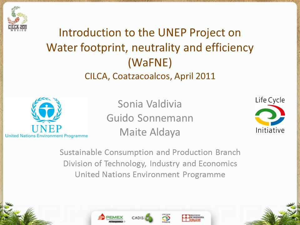Introduction to the UNEP Project on Water footprint, neutrality and efficiency (WaFNE) CILCA, Coatzacoalcos, April 2011 Sonia Valdivia Guido Sonnemann