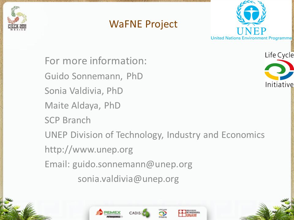 WaFNE Project For more information: Guido Sonnemann, PhD Sonia Valdivia, PhD Maite Aldaya, PhD SCP Branch UNEP Division of Technology, Industry and Economics http://www.unep.org Email: guido.sonnemann@unep.org sonia.valdivia@unep.org