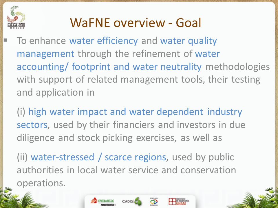 WaFNE overview - Goal  To enhance water efficiency and water quality management through the refinement of water accounting/ footprint and water neutrality methodologies with support of related management tools, their testing and application in (i) high water impact and water dependent industry sectors, used by their financiers and investors in due diligence and stock picking exercises, as well as (ii) water-stressed / scarce regions, used by public authorities in local water service and conservation operations.