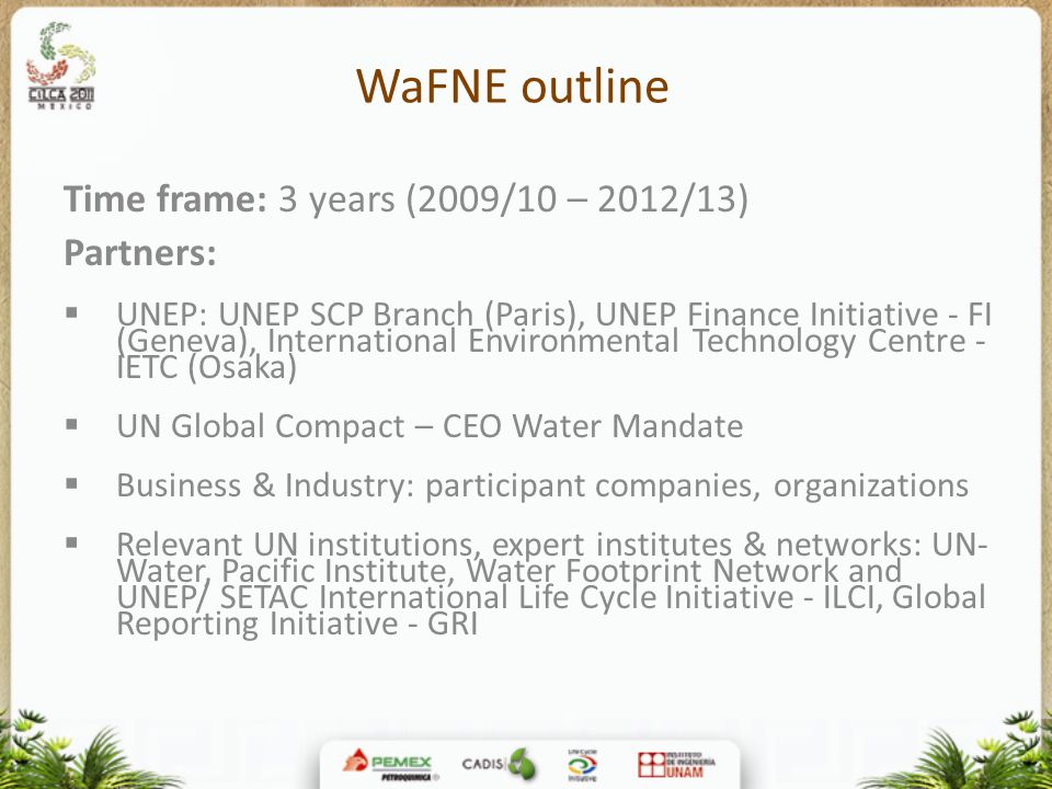 WaFNE outline Time frame: 3 years (2009/10 – 2012/13) Partners:  UNEP: UNEP SCP Branch (Paris), UNEP Finance Initiative - FI (Geneva), International Environmental Technology Centre - IETC (Osaka)  UN Global Compact – CEO Water Mandate  Business & Industry: participant companies, organizations  Relevant UN institutions, expert institutes & networks: UN- Water, Pacific Institute, Water Footprint Network and UNEP/ SETAC International Life Cycle Initiative - ILCI, Global Reporting Initiative - GRI